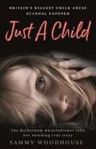 Just A Child - Britain's Biggest Child Abuse Scandal Exposed ebook by Sammy Woodhouse