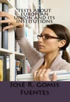 Tests about European Union and its Institutions ebook by Jose Remigio Gomis Fuentes Sr