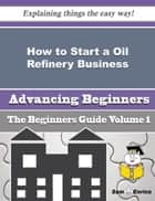 How to Start a Oil Refinery Business (Beginners Guide) ebook by Cindie Binder
