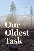 Our Oldest Task - Making Sense of Our Place in Nature ebook by Eric T. Freyfogle