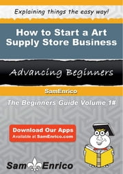 How to Start a Art Supply Store Business ebook by Alfred Jenkins,Sam Enrico