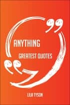 Anything Greatest Quotes - Quick, Short, Medium Or Long Quotes. Find The Perfect Anything Quotations For All Occasions - Spicing Up Letters, Speeches, And Everyday Conversations. ebook by Lila Tyson