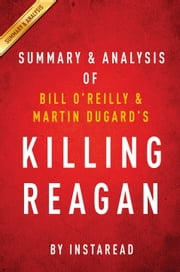 Killing Reagan - The Violent Assault That Changed a Presidency by Bill O'Reilly and Martin Dugard | Summary & Analysis ebook by Instaread