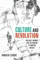 Culture and Revolution - Violence, Memory, and the Making of Modern Mexico ebook by Horacio Legrás