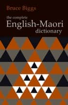 The Complete English-Maori Dictionary ebook by Bruce Biggs