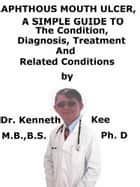 Aphthous Mouth Ulcers, A Simple Guide To The Condition, Diagnosis, Treatment And Related Conditions ebook by Kenneth Kee