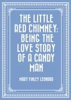 The Little Red Chimney: Being the Love Story of a Candy Man ebook by Mary Finley Leonard