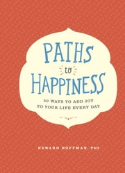 Paths to Happiness - 50 Ways to Add Joy to Your Life Every Day ebook by Edward Hoffman Ph.D.