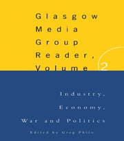 The Glasgow Media Group Reader, Vol. II - Industry, Economy, War and Politics ebook by Greg Philo