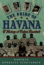 The Pride of Havana - A History of Cuban Baseball ebook by Roberto Gonzalez Echevarria
