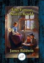 Fifty Famous Stories Retold ebook by James Baldwin