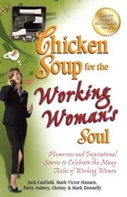 Chicken Soup for the Working Woman's Soul - Humorous and Inspirational Stories to Celebrate the Many Roles of Working Women ebook by Jack Canfield,Mark Victor Hansen