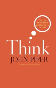 Think (Foreword by Mark Noll) - The Life of the Mind and the Love of God ebook by John Piper