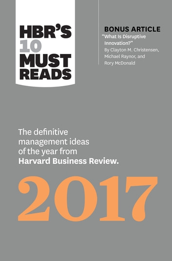 "HBR's 10 Must Reads 2017 - The Definitive Management Ideas of the Year from Harvard Business Review (with bonus article ""What Is Disruptive Innovation?"") (HBR's 10 Must Reads) ebook by Harvard Business Review,Clayton M. Christensen,Adam Grant,Vijay Govindarajan,Thomas H. Davenport"