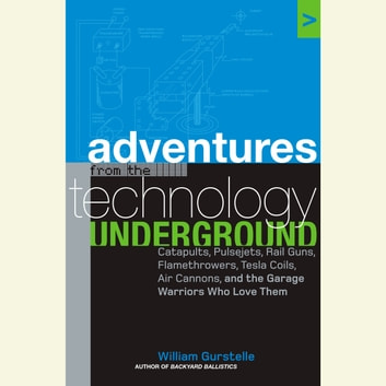 Adventures from the Technology Underground - Catapults, Pulsejets, Rail Guns, Flamethrowers, Tesla Coils, Air Cannons, and the Garage Warriors Who Love Them audiobook by William Gurstelle