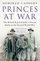 Princes at War - The British Royal Family's Private Battle in the Second World War ebook by Ms Deborah Cadbury