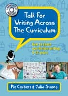 Talk For Writing Across The Curriculum ebook by Pie Corbett, Julia Strong