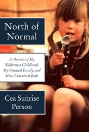 North of Normal - A Memoir of My Wilderness Childhood, My Unusual Family, and How I Survived Both ebook by Cea Sunrise Person