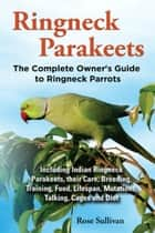 Ringneck Parakeets, The Complete Owner's Guide to Ringneck Parrots Including Indian Ringneck Parakeets, their Care, Breeding, Training, Food, Lifespan, Mutations, Talking, Cages and Diet ebook by Rose Sullivan