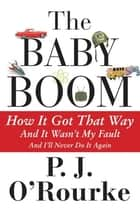 The Baby Boom - How It Got That Way (And It Wasnt My Fault) (And Ill Never Do It Again) ebook by P.  J. O'Rourke