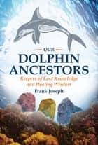 Our Dolphin Ancestors - Keepers of Lost Knowledge and Healing Wisdom ebook by