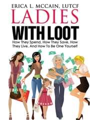 Ladies With Loot: How They Spend, How They Save, How They Live, and How To Be One Yourself ebook by Erica L. McCain