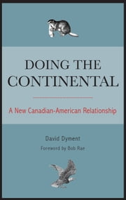 Doing the Continental - A New Canadian-American Relationship ebook by David Dyment,Bob Rae