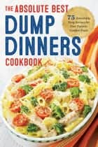 The Absolute Best Dump Dinners Cookbook: 75 Amazingly Easy Recipes for Your Favorite Comfort Foods ebook by Rockridge Press