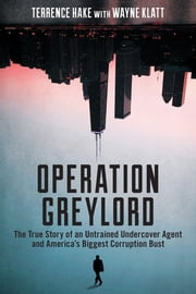 Operation Greylord - The True Story of an Untrained Undercover Agent and America's Biggest Corruption Bust ebook by Terrence Hake,Wayne Klatt