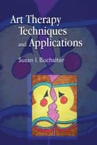 Art Therapy Techniques and Applications ebook by Susan Buchalter, Tracylynn Navarro