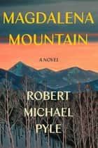 Magdalena Mountain - A Novel ebook by Robert Michael Pyle