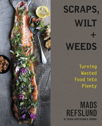 Scraps, Wilt & Weeds - Turning Wasted Food into Plenty eBook by Mads Refslund,Tama Matsuoka Wong