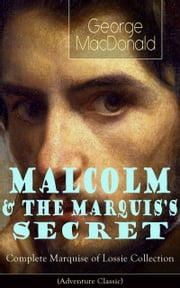 MALCOLM & THE MARQUIS'S SECRET: Complete Marquise of Lossie Collection (Adventure Classic) - The Fisherman's Lady ebook by George MacDonald