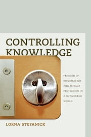 Controlling Knowledge: Freedom of Information and Privacy Protection in a Networked World ebook by Lorna Stefanick