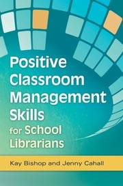 Positive Classroom Management Skills for School Librarians ebook by Kay Bishop,Jenny Cahall