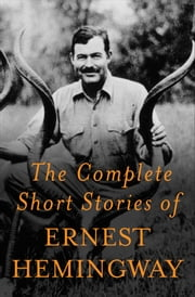 The Complete Short Stories Of Ernest Hemingway - The Finca Vigia Edition ebook by Ernest Hemingway