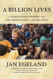 A Billion Lives - An Eyewitness Report from the Frontlines of Humanity ebook by Jan Egeland