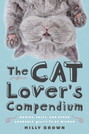 The Cat Lover's Compendium - Quotes, Facts, and Other Adorable Purr-ls of Wisdom ebook by Milly Brown