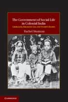 The Government of Social Life in Colonial India ebook by Rachel Sturman