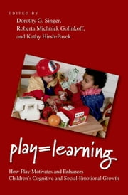 Play = Learning - How Play Motivates and Enhances Children's Cognitive and Social-Emotional Growth ebook by Dorothy Singer,Roberta Michnick Golinkoff,Kathy Hirsh-Pasek