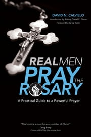 Real Men Pray the Rosary - A Practical Guide to a Powerful Prayer ebook by David N. Calvillo,Greg Tobin