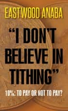 I Don't Believe In Tithing ebook by Eastwood Anaba