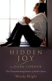 Hidden Joy in a Dark Corner - The Transforming Power of God's Story ebook by Wendy Blight