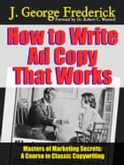 How to Write Ad Copy That Works - A Course In Classic Copywriting ebook by Dr. Robert C. Worstell, J. George Frederick