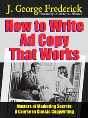 How to Write Ad Copy That Works - A Course In Classic Copywriting ebook by Dr. Robert C. Worstell,J. George Frederick