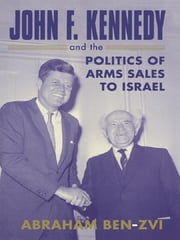 John F. Kennedy and the Politics of Arms Sales to Israel ebook by Abraham Ben-Zvi