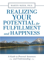 Realizing Your Potential For Fulfillment and Happiness - A Guide to Personal Awareness and Understanding ebook by Martin Skeer Ph.D.