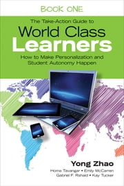 The Take-Action Guide to World Class Learners Book 1 - How to Make Personalization and Student Autonomy Happen ebook by Yong Zhao,Homa S. (Sabet) Tavangar,Emily E. (Etchells) McCarren,Gabriel F. (Fabian) Rshaid,Kay F. Tucker
