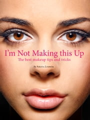 """I'm Not Making This Up"" - The Best Makeup Tips and Tricks ebook by Kobo.Web.Store.Products.Fields.ContributorFieldViewModel"