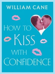 How to Kiss with Confidence ebook by William Cane